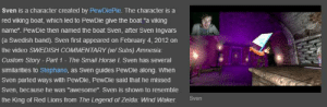 "Horse, Lions, and Video: Sven is a character created by PewDiePie. The character is a  red viking boat, which led to PewDie give the boat ""a viking  name"". PewDie then named the boat Sven, after Sven Ingvars  (a Swedish band). Sven first appeared on February 4, 2012 on  the video SWEDISH COMMENTARY (W/ Subs) Amnesia:  The Small Horse I. Sven has several  Custom Story- Part 1  similarities to Stephano, as Sven guides PewDie along. When  Sven parted ways with PewDie, PewDie said that he missed  Sven, because he was ""awesome"". Sven is shown to resemble  Sven  the King of Red Lions from The Legend of Zelda: Wind Waker W H A T ? ? ! !"