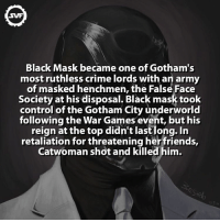Memes, Gotham, and Ruthless: SVF  Black Mask became one of Gotham's  most ruthless crime lords with an army  of masked henchmen, the False Face  Society at his disposal. Black mask took  control of the Gotham City underworld  following the War Games event, but his  reign at the top didn't last long. In  retaliation for threatening her friends,  Catwoman shot and killed him. The story of a lifetime 🙌🏼😅 Follow @discoveryfacts blackmask comic comics dc dcfact batman thebatman benaffleck amazing interesting falsefacesociety svf villain villains catwoman gothamcity gotham city arkham
