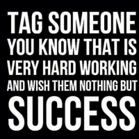 TAG SOMEONE  YOU KNOW THAT IS  VERY HARD WORKING  AND WISH THEM NOTHING BUT  SUCCESS