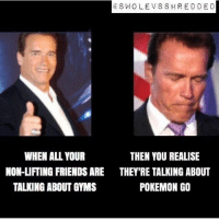 Ahh... I see...: SW OLE V SSH RED DE D  WHEN ALL YOUR  THEN YOU REALISE  NON-LIFTING FRIENDS ARE THEY'RE TALKING ABOUT  POKEMON GO  TALKING ABOUT GYMS Ahh... I see...