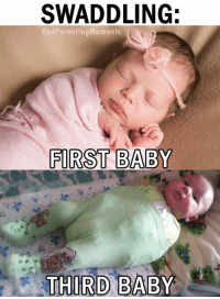 SWADDLING:  Bad Parenting Moments  FIRST BABY  THIRD BABY I know the child of an experienced parent when I see one.