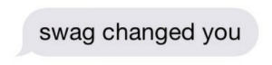 homoschedule: a text i thought i would never recieve : swag changed you homoschedule: a text i thought i would never recieve