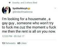 Blackpeopletwitter, Fuck, and Mind: Swanky and 3 others liked  lipslikeMorph*  @brideofmadonna  I'm looking for a housemate , a  gay guy, someone who won't try  to fuck me.cuz the moment u fuck  me then the rent is all on you now.  12:03 PM 05 Oct 17  13 Retweets 65 Likes <p>Someone out there wouldn&rsquo;t mind breaking the Terms and Conditions (via /r/BlackPeopleTwitter)</p>