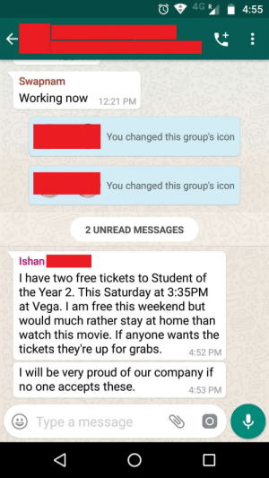 Co-worker offers free movie tickets on Whatsapp group. Makes sure no one will take them: Swapnam  Working now 12:21 PM  You changed this group's icon  You changed this group's icon  2 UNREAD MESSAGES  Ishan  I have two free tickets to Student of  the Year 2. This Saturday at 3:35PM  at Vega. I am free this weekend but  would much rather stay at home than  watch this movie. If anyone wants the  tickets they're up for grabs. 4:52 PM  I will be very proud of our company if  no one accepts these.  4:53 PM  e Type a message Co-worker offers free movie tickets on Whatsapp group. Makes sure no one will take them