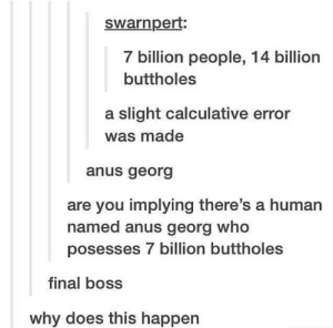 The Final Boss: swarnpert  7 billion people, 14 billion  buttholes  a slight calculative error  was made  anus georg  are you implying there's a human  named anus georg who  posesses 7 billion buttholes  final boss  why does this happen The Final Boss