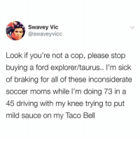 Dank, Driving, and Moms: Swavey Vic  @swaveyvicc  Look if you're not a cop, please stop  buying a ford explorer/taurus.. I'm sick  of braking for all of these inconsiderate  soccer moms while I'm doing 73 in a  45 driving with my knee trying to put  mild sauce on my Taco Bell