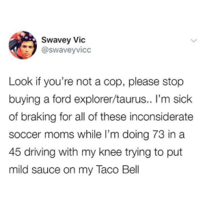😂: Swavey Vic  @swaveyvicc  Look if you're not a cop, please stop  buying a ford explorer/taurus.. I'm sick  of braking for all of these inconsiderate  SoCcer moms while I'm doing 73 in a  45 driving with my knee trying to put  mild sauce on my Taco Bell 😂