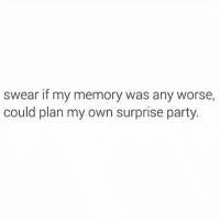 Party, Girl Memes, and Weekend: swear if my memory was any worse  could plan my own surprise party. Every weekend is like an unwanted surprise party of plans I forgot I made