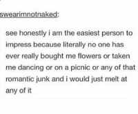 Dancing, Taken, and Flowers: swearimnotnaked  see honestly i am the easiest person to  impress because literally no one has  ever really bought me flowers or taken  me dancing or on a picnic or any of that  romantic junk and i would just melt at  any of it