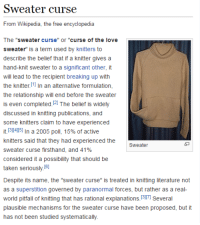 """Love, Taken, and Wikipedia: Sweater curse  From Wikipedia, the free encyclopedia  The """"sweater curse"""" or """"curse of the love  sweater"""" is a term used by knitters to  describe the belief that if a knitter gives a  hand-knit sweater to a significant other, it  will lead to the recipient breaking up with  the knitter [11 In an alternative formulation,  the relationship will end before the sweater  is even completed.2 The belief is widely  discussed in knitting publications, and  some knitters claim to have experienced  it.[31415] In a 2005 poll, 15% of active  knitters said that they had experienced the  sweater curse firsthand, and 41%  considered it a possibility that should be  taken seriously I6  Despite its name, the """"sweater curse"""" is treated in knitting literature not  as a superstition governed by paranormal forces, but rather as a real-  world pitfall of knitting that has rational explanations. 3I7 Several  plausible mechanisms for the sweater curse have been proposed, but it  has not been studied systematically.  5"""