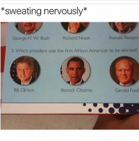 Funny, Girls, and Lol: *sweating nervously*  George H. W. Bush  Richard Nixon  Ronald Reagan  3. Which president was the first African American to be elected?  Bill Clintorn  Barack Obama  Gerald Fond Pretty sure it's ford!?🤔😂 funnymemes funnyshit funmemes100 instadaily instaday daily posts fun nochill girl savage girls boy boys men women lol lolz follow followme follow for more funny content 💯 @funmemes100