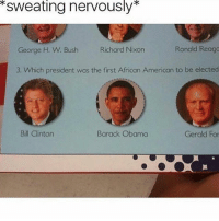 Memes, Obama, and American: *sweating nervously*  George H. W. Bush  Richard Nixon  Ronald Reago  3. Which president was the first African American to be elected  Bill Clintorn  Barack Obama  Gerald For It's Young Gerald 🔥