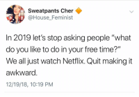 "Cher, Netflix, and Pressure: Sweatpants Cher^  Sweatpants Cher  @House Feminist  In 2019 let's stop asking people ""what  do you like to do in your free time?""  We all just watch Netflix. Quit making it  awkward  12/19/18, 10:19 PM I can't handle the pressure anymore @house_feminist"