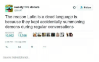 Memes, 🤖, and Latin: sweaty five dollars  Follow  @iscoff  The reason Latin is a dead language is  because they kept accidentally summoning  demons during regular conversations  RETWEETS  13,598  10,962  3:58 PM 10 Aug 2015  Source: thebestoftumbl... (y) Fantasy and Sci-Fi Rock My World