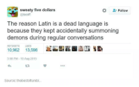 Memes, Converse, and 🤖: sweaty five dollars  Follow  @iscoff  The reason Latin is a dead language is  because they kept accidentally summoning  demons during regular conversations  RETWEETS LIKES  10,962  13,598  3:58 PM 10 Aug 2015  Source: thebestoftumbl (y) Fantasy and Sci-Fi Rock My World