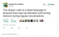 Funny, Converse, and Latin: sweaty five dollars  Follow  iscoff  The reason Latin is a dead language is  because they kept accidentally summoning  demons during regular conversations  10,962  13,598  3:58 PM 10 Aug 2015  Source: thebestoftumbl.