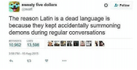 Memes, Reason, and Baby: Sweaty five dollars  Follow  @lscoff  The reason Latin is a dead language is  because they kept accidentally summoning  demons during regular conversations  RETWEETS LE  10,962 13,598 .ELL&BABY  3:58 PM 10 Aug 2015 Too many memes, have some
