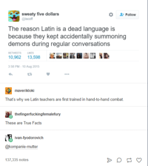 Facts, True, and Reason: sweaty five dollars  @iscoff  # Follow  The reason Latin is a dead language is  because they kept accidentally summoning  demons during regular conversations  RETWEETS IKES  0,962 13,598  3:58 PM-10 Aug 2015  L3  maverikloki  That's why we Latin teachers are first trained in hand-to-hand combat.  thefingerfuckingfemalefury  These are True Facts  van-fyodorovich  @kompanie-mutter  137,335 notes unde ludi magistri eruditionibus comminus pugna