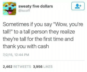 "A small dump dump, pt. 12: sweaty five dollars  @iscoff  Sometimes if you say ""Wow, you're  tall!"" to a tall person they realize  they're tall for the first time and  thank you with cash  7/2/15, 12:44 PM  2,462 RETWEETS 3,956 LIKES A small dump dump, pt. 12"