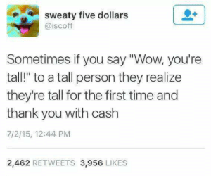 "Tall Person: sweaty five dollars  @iscoff  Sometimes if you say ""Wow, you're  tall!"" to a tall person they realize  they're tall for the first time and  thank you with cash  7/2/15, 12:44 PM  2,462 RETWEETS 3,956 LIKES"