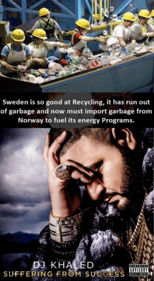 It really do be like that: Sweden is so good at Recycling, it has run out  of garbage and now must import garbage from  Norway to fuel its energy Programs.  ADVISORY  EIPLICIT CONTENT It really do be like that