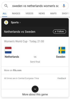 They in the final if they win: sweden vs netherlands women's sc  IMAGES  ALL  VIDEOS  NEWS  MAPS  SHOPP  Sports  Follow  Netherlands vs Sweden  Women's World Cup Today, 21:00  Sweden  Netherlands  VS  Semi-final  More on fifa.com  Feedback  All times are in Central European Time  More about this game They in the final if they win
