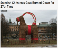 "Anaconda, Anna, and Children: Swedish Christmas Goat Burned Down for  27th Time  a EXPAND just-a-sideblog: thefingerfuckingfemalefury:  naniyou:  naniyou:  forthegothicheroine:  sylvysparrow:  cindehella:  lord-kitschener:  arealliveghost:  stillvisions:  maybenotboring: and at no point has anyone thought ""maybe we should not build a giant flammable goat this year"" They tried fireproofing. And armed guards. And fences, and cameras… Sadly the wikipedia page has been cut down by super srs folks to remove all the awesome Keystone cops tales of the goat's history (emphasis added by me)  1966 Stig Gavlén came up with the idea of a giant goat made out of straw. But it turned out that Gavlén organisation did not have enough funding for the goat. Then Harry Ström, who at that time was the chairman of the Södra Kungsgatan Ideella Förening (a non-profit society), decided to pay the whole cost for the goat out of his own pocket. The goat stood until midnight of New Year's Eve, when it went up in flames. The perpetrator, who was from Hofors,Gästrikland, was found and convicted of vandalism. The first goat was insured and Ström got all his money back.  1967 Nothing happened.  1968 The goat survived. A fence was built around the goat. Previously it was popular for children to play hide-and-seek inside and around the goat. There was also a rumor that one night a couple had sex inside the goat. In subsequent years the inside of the goat was protected by a chicken-wire net.  1969 The goat was burnt down on New Year's Eve.  1970 The goat was burnt down only six hours after it was assembled. Two very drunk teenagers were connected with the crime. With help from several financial contributors the goat was reassembled out of lake reed.  1971 The Southern Merchants got tired of their goats being burned and stopped building the goat. The Natural Science Club (Naturvetenskapliga Föreningen:NF) from the School of Vasa (Vasaskolan) took over.   1972 The goat collapsed because of sabotage.  1973 N/A  1974 Burnt.  1975 N/A  1976 Hit by a car.  1977 N/A  1978 Again, the goat was kicked to pieces.  1979 The goat was burnt even before it was erected. A new one was built and fireproofed. It was destroyed and broken into pieces.  1980 Burnt down on Christmas Eve.  1981 Nothing happened.  1982 Burnt down on Lucia (13 December).  1983 The legs were destroyed.  1984 Burnt down on 12 December, the night before Lucia.  1985 The 12.5 metre (41 ft) tall goat of the Natural Science Club was featured in the Guinness Book of Records for the first time. Even though the goat was enclosed by a 2 metres (6.6 ft) high metal fence, guarded by Securitas and even soldiers from the Gävle I 14 Infantry Regiment, it was burnt down in January.  1986 The merchants of Gävle decided they were willing to build the goat once again. From 1986 on two goats were built, the Southern Merchants' and the School of Vasa's. The big goat burnt down the night before Christmas Eve.  1987 A heavily fireproofed goat was built. It got burnt down a week before Christmas.[21]  1988 Nothing happened to the goat, but gamblers were for the first time able to gamble on the fate of the goat with English bookmakers.  1989 Again, the goat burnt down before it was assembled. Financial contributions from the public were raised to rebuild a goat that was burnt down in January. In March 1990 another goat was built, this time for the shooting of a Swedish motion picture called Black Jack.  1990 Nothing happened. The goat was guarded by many volunteers.  1991 The goat was joined by an advertising sled, that turned out to be illegally built. On the morning of Christmas Eve the goat was burnt down. It was later rebuilt to be taken to Stockholm as a part of a protest campaign against the closing of the I 14 Infantry Regiment.  1992 The goat was burnt down eight days after it was built. The Natural Science Club's goat burnt down the same night. The Southern Merchants' goat was rebuilt, but burned down on 20 December. The perpetrator of the three attacks was caught and sent to jail. The Goat Committee was founded in 1992.  1993 Once more the goat was featured in the Guinness Book of Records, the School of Vasa's goat measured 14.9 metres (49 ft). The goat was guarded by taxis and the Swedish Home Guard. Nothing happened.  1994 Nothing happened. The goat followed the Swedish national hockey team to Italy for the World Championship in hockey.  1995 A Norwegian was arrested for attempting to burn down the goat. Burnt down on the morning of Christmas Day. Rebuilt to be standing before the 550th anniversary of Gävle county.  1996 The first time the goat was guarded by webcams, nothing happened.  1997 Damaged by fireworks. The Natural Science Club's goat was attacked too, but survived with minor damage.  1998 Burnt down on 11 December, even though there was a major blizzard. Was rebuilt.  1999 Burnt down only a couple of hours after it was erected. Rebuilt again before Lucia. The Natural Science Club's goat was burnt down as well.  2000 Burnt down a couple of days before New Year's Eve. The Natural Science Club's goat got tossed in the Gävle river.  2001 Goat set on fire on 23 December by Lawrence Jones, a 51-year-old visitor from Cleveland, Ohio, who spent 18 days in jail and was subsequently convicted and ordered to pay 100,000 Swedish kronor in damages. The court confiscated Jones's cigarette lighter with the argument that he clearly was not able to handle it. Jones stated in court that he was no ""goat burner"", and believed that he was taking part in a completely legal goat-burning tradition. After Jones was released from jail he went straight back to the US without paying his fine. As of 2006 it was still unpaid. The Natural Science Club's goat was also burnt down.  2002 A 22 year old from Stockholm tried to set the Southern Merchants' goat on fire, but failed, the goat receiving only minor damage. On Lucia the goat was guarded by Swedish radio and TV personality Gert Fylking.  2003 Burnt down on 12 December.  2004 Burnt 21 December, only three days before Christmas Eve. The fire brigade quickly arrived on the scene, but the goat could not be saved. No new goat was built.  2005 Burnt by unknown vandals reportedly dressed as Santa and the gingerbread man, by shooting a flaming arrow at the goat at 21:00 on 3 December. Reconstructed on 5 December. The hunt for the arsonist responsible for the goat-burning in 2005 was featured on the weekly Swedish live broadcast TV3's ""Most Wanted"" (""Efterlyst"") on 8 December.  2006 On the night of 15 December at 03:00, someone tried to set fire to the goat by dousing the right front leg in petrol (gasoline). The red ribbon on that leg was slightly burned and fell off. The lower part of the right leg was scorched, but the rest of the goat failed to light. The leg was repaired that morning. The Natural Science Club's goat was burned at about 00:40 on 20 December; the vandals were not seen and got away. On the night of 25 December, a drunken man managed to climb up on the goat. Before the police arrived on the scene the man climbed down and disappeared. He did not try to set fire to the goat. The Southern Merchants' goat survived New Year's Eve and was taken down on 2 January. It is now stored in a secret location.  2007 The Natural Science Club's goat was toppled on 13 December and was burned on the night of 24 December. The Southern Merchants' goat survived.  2008 10,000 people turned out for the inauguration of one of the goats. No back-up goat was built to replace the main goat should the worst happen, nor was the goat treated with flame repellent (Anna Östman, spokesperson of the Goat-committee said the repellent made it look ugly in the previous years, like a brown terrier). On 16 December the Natural Science Club's Goat was vandalised and later removed. On 26 December there was an attempt to burn down the Southern Merchants' Goat but patriotic passers-by managed to extinguish the fire. The following day the goat finally succumbed to the flames ignited by an unknown assailant at 03:50 CET.  2009 A person attempted to set the Southern Merchants' goat on fire the night of 7 December. An unsuccessful attempt was made to throw the Natural Science Club's goat into the river the weekend of 11 December. The culprit then tried, again without success, to set the goat on fire. Someone stole the Natural Science Club's goat utilizing a truck the night of 14 December.[36] On the night of 23 December before 04:00 the South Merchant goat was set on fire and was burned to the frame, even though it had a thick layer of snow on its back.[37] The goat had two online webcams which were put out of service by aDoS attack, instigated by computer hackers just before the burning.[38]  2010 On the night of 2 December, arsonists made an unsuccessful attempt to burn the Natural Science Club's goat.[39] On 17 December, a Swedish news site reported that one of the guards tasked with protecting the Southern Merchants' goat had been offered payment to leave his post so that the goat could be stolen via helicopter and transported to Stockholm. Both goats survived and were dismantled and returned to storage in early January 2011.  2011 The inauguration of the goat took place on 27 November. The fire-fighters of Gävle sprayed the goat with water to create a coating of ice in the hope of protecting it from arson. The goat was burnt down in the early morning of 2 December.  2012 The inauguration of the goat took place on 2 December. It was burnt just ten days later in the hours before midnight of 12 December, one day before Lucia.  2013 As in 2006 and 2007, the straw used to build the goat has been soaked in anti-flammable liquid to prevent it from burning in the event of an arson attack. The inauguration ceremony took place on 1 December. But despite the anti-flammable liquids the goat was burnt down on the early morning of December 21. Any history of plots involving a DDoS attack on the security cameras, a plot to steal it with a helicopter and flaming arrows shot by people dressed as Santa and the Gingerbread man is just plain hilarious in my book.  I'm laughing so much about this goat. obviously if you build something big enough people are going to have sex in it and burn it down. obviously  what the fuck is going on in sweden  how will the saga continue this year  fascinating  The saga of the goat is the best part of the season.  For those curious about 2015′s goat:          It's that time of year again 2016: Burned within hours of being built 2017: Survived 2018: Nothing yet…  WILL THE GOAT LIVE THIS YEAR   Best tumblr meme"