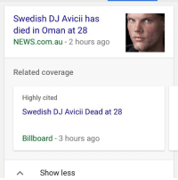 oh my god: Swedish DJ Avicii has  died in Oman at 28  NEWS.com.au - 2 hours ago  Related coverage  Highly cited  Swedish DJ Avicii Dead at 28  Billboard - 3 hours ago  Show less oh my god