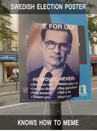 To Meme: SWEDISH ELECTION POSTER  VOTE FOR ULF  Give you up Make you cry  LI Let you down Say goodbye  RATTKRun around Tell a lie  ATERNA  Desert you Hurt you  KNOWS HOW TO MEME