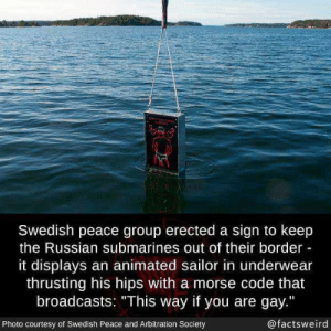 "Funny, Sweden, and Russian: Swedish peace group erected a sign to keep  the Russian submarines out of their border  it displays an animated sailor in underwear  thrusting his hips with a morse code that  broadcasts: ""This way if you are gay.""  Photo courtesy of Swedish Peace and Arbitration Society  @factsweird Sweden keeping Russian submarines at bay via /r/funny https://ift.tt/2zHFKOJ"