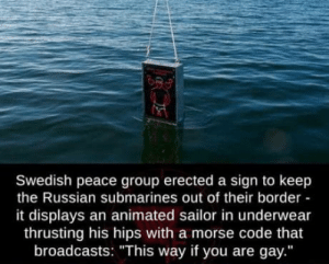 "Uno reverse card: Swedish peace group erected a sign to keep  the Russian submarines out of their border  it displays an animated sailor in underwear  thrusting his hips with a morse code that  broadcasts: ""This way if you are gay."" Uno reverse card"