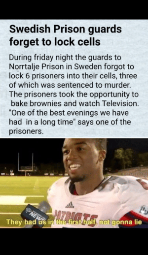 "This is a good prisoner via /r/wholesomememes https://ift.tt/2Thej78: Swedish Prison guards  forget to lock cells  During friday night the guards to  Norrtalje Prison in Sweden forgot to  lock 6 prisoners into their cells, three  of which was sentenced to murder.  The prisoners took the opportunity to  bake brownies and watch Television.  One of the best evenings we have  had in a long time"" says one of the  prisoners.  They had us inthetrstbalth not gonna lie This is a good prisoner via /r/wholesomememes https://ift.tt/2Thej78"