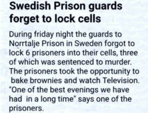 "Wholesome Prisoners: Swedish Prison guards  forget to lock cells  During friday night the guards to  Norrtalje Prison in Sweden forgot to  lock 6 prisoners into their cells, three  of which was sentenced to murder.  The prisoners took the opportunity to  bake brownies and watch Television.  ""One of the best evenings we have  had in a long time"" says one of the  prisoners. Wholesome Prisoners"