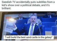 "Best, Kids, and Brilliant: Swedish TV accidentally puts subtitles from a  kid's show over a political debate, and it's  brilliant:  SVL2  ""l will build the best sand castle in the galaxy"" 11.3 <p>Pues tiene mi voto.</p>"