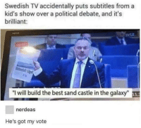 "Best, Kids, and Brilliant: Swedish TV accidentally puts subtitles from a  kid's show over a political debate, and it's  brilliant:  5VL2  direkt  ""I will build the best sand castle in the galaxy""  nerdeas  He's got my vote I will build the best sand castle in the galaxy."