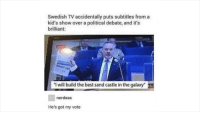 "Best, Kids, and Brilliant: Swedish TV accidentally puts subtitles from a  kid's show over a political debate, and it's  brilliant:  direkt  ""I will build the best sand castle in the galaxy""  nerdeas  He's got my vote Hes got my vote"