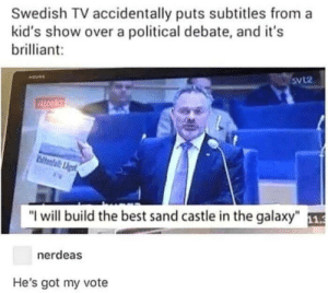 "Best, Kids, and Brilliant: Swedish TV accidentally puts subtitles from a  kid's show over a political debate, and it's  brilliant:  SVL2  direkt  teslal  ""I will build the best sand castle in the galaxy  nerdeas  He's got my vote Anyone would vote"