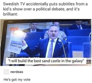 "Omg, Tumblr, and Best: Swedish TV accidentally puts subtitles from a  kid's show over a political debate, and it's  brilliant:  Sv12  ""l will build the best sand castle in the galaxy"" 1  nerdeas  He's got my vote omg-humor:Mine too"