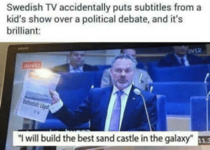 "Tumblr, Best, and Blog: Swedish TV accidentally puts subtitles from a  kid's show over a political debate, and it's  brilliant:  SVL2  ""l will build the best sand castle in the galaxy"" 11.3 nerdeas: He's got my vote"