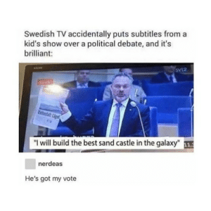 "Best, Kids, and Brilliant: Swedish TV accidentally puts subtitles from a  kid's show over a political debate, and it's  brilliant:  SVL2  ""I will build the best sand castle in the galaxy""  nerdeas  He's got my vote Thats what I call a upgrade"