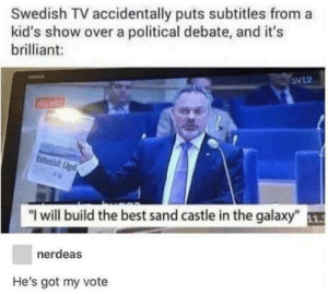 "Memes, Best, and Kids: Swedish TV accidentally puts subtitles from a  kid's show over a political debate, and it's  brilliant:  SvL2  Airekt  bitofalget  ""I will build the best sand castle in the galaxy""  nerdeas  He's got my vote He's got my vote too via /r/memes https://ift.tt/2CYHL8n"