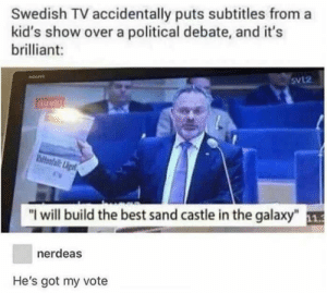 "Dank, Memes, and Target: Swedish TV accidentally puts subtitles from a  kid's show over a political debate, and it's  brilliant:  Svl2  direkt  hiteafail:igt  ""I will build the best sand castle in the galaxy""1  nerdeas  He's got my vote And mine as well by DannyPipeCalling MORE MEMES"