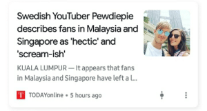 I am a 12 yer old from Malaysia and never knew pewds would come here.Now I bet he is never going to. Thank you so much screaming Clout Chasers...: Swedish YouTuber Pewdiepie  describes fans in Malaysia and  Singapore as 'hectic' and  'scream-ish'  KUALA LUMPUR – It appears that fans  in Malaysia and Singapore have left a l..  T TODAYonline • 5 hours ago I am a 12 yer old from Malaysia and never knew pewds would come here.Now I bet he is never going to. Thank you so much screaming Clout Chasers...
