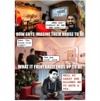 Alive, Memes, and Ps4: SWEE LAH  FINALLY MY OWN  MAN CAVE  HOW GUYSIMAGINE THEIR HOUSE TO BE  Dear  Our  house nice  right?  Yea yea...  nice... nice...  WHAT IT EVENTUALLY ENDS UP TO BE  WELL AT  LEAST SHE  ALLOWED ME  TO HAVE A  PS4  GAL Guys... you might not get to build your eventual man caves but you can keep your dream alive with a good interior designer. A happy wife and a happy life starts from here: See link in bio