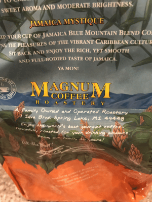 Drinking, Family, and Mystique: SWEET AROMA AND MODERATE BRIGHTNESS.  JAMAICA MYSTIQUE  IP YOUR CUP OF JAMAICA BLUE MOUNTAIN BLEND CO  NE THE PLEASURES OF THE VIBRANT CARIBBEAN CULTUE  SIT BACK AND ENJOY THE RICH, YET SMOOTH  AND FULL-BODIED TASTE OF JAMAICA.  YA MON!  GHMT  MAGNUM  COFFEE  CA  R OA STER Y  A Family Owhed and Operated Roastery  Java BIvd. Spring Lake, MI 49448  Enjoy the world's best gourmet coffee  flavorfuilyroasted for your drinking pleasure.  From ounfamily o yours.  ael the Bes!  COFFEE Finally, A Coffee Befitting of My Magnum Dong
