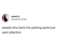 Funny, Back, and Who: sweet b  @badbitchh96  people who back into parking spots just  want attention Straight up