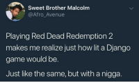 Ass, Django, and Lit: Sweet Brother Malcolm  @Afro_Avenue  Playing Red Dead Redemption 2  makes me realize just how lit a Django  game would be.  Just like the same, but with a nigga. And some fly ass threads