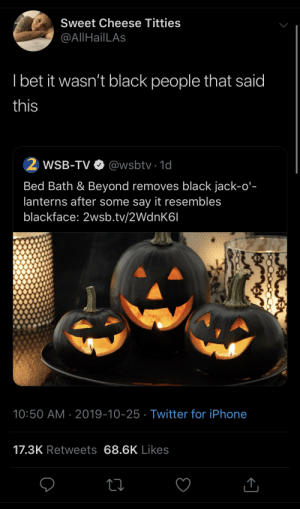 Say it: Sweet Cheese Titties  @AllHailLAs  I bet it wasn't black people that said  this  WSB-TV O @wsbtv · 1d  Bed Bath & Beyond removes black jack-o'-  lanterns after some say it resembles  blackface: 2wsb.tv/2WdnK6I  10:50 AM · 2019-10-25 · Twitter for iPhone  17.3K Retweets 68.6K Likes