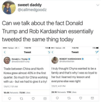Blackpeopletwitter, Donald Trump, and Family: sweet daddy  @callmedgoodz  Can we talk about the fact Donald  Trump and Rob Kardashian essentially  tweeted the same thing today  o Verizon LTE  7:06 PM  73%  oo Verizon LTE  7:06 PM  73%  Tweet  Tweet  Donald J. Trump  @realDonaldTrump  ROBERT KARDASHIAN  @robkardashian  I truly thought Chyna wanted to be a  Trade between China and North  Korea grew almost 40% in the first family and that's why I was so loyal to  quarter. So much for China working her but I learned my lesson and  with us but we had to give it a try! everyone else was right  7/5/17, 7:21 AM  7/5/17, 4:01 PM  18.4K Retweets 73.5K Likes  28.1K Retweets 111K Likes <p>When you realize Trumps and Kardashians aren't too different after all (via /r/BlackPeopleTwitter)</p>