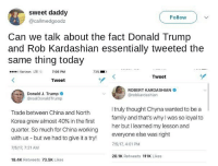 Holy shit. I'm shook. I'm woke. Rob Kardashian is a Russian agent.: sweet daddy  @callmedgoodz  Follow  Can we talk about the fact Donald Trump  and Rob Kardashian essentially tweeted the  same thing today  Verizon LTE 7:06 PM  73%  Tweet  Tweet  Donald J. Trump  @realDonaldTrump  ROBERT KARDASHIAN  @robkardashian  Trade between China and North  Korea grew almost 40% in the first  quarter. So much for China working  with us - but we had to give it a try!  7/5/17, 7:21 AM  I truly thought Chyna wanted to be a  family and that's w  her but I learned my lesson and  everyone else was right  7/5/17, 4:01 PM  hy was so loyal to  28.1K Retweets 111K Likes  18.4K Retweets 73.5K Likes Holy shit. I'm shook. I'm woke. Rob Kardashian is a Russian agent.